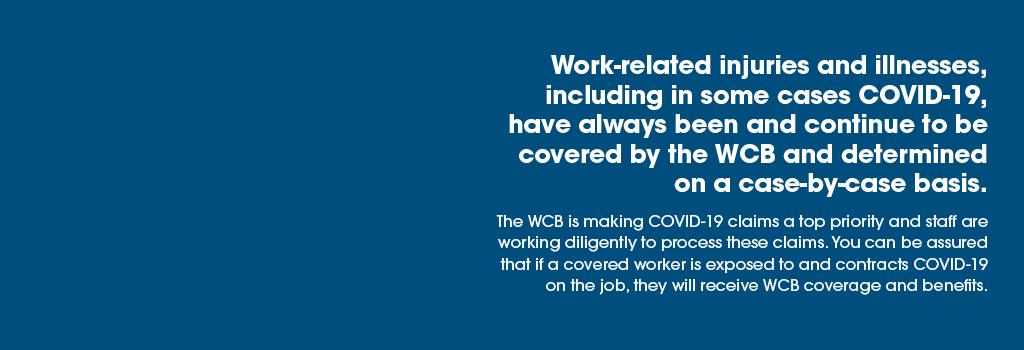 Work-related injuries and illnesses, including in some cases COVID-19, have always been and continue to be covered by the WCB and determined on a case-by-case basis.   The WCB is making COVID-19 claims a top priority and staff are working diligently to process these claims.  You can be assured that if a covered worker is exposed to and contracts COVID-19 on the job, they will receive WCB coverage and benefits.