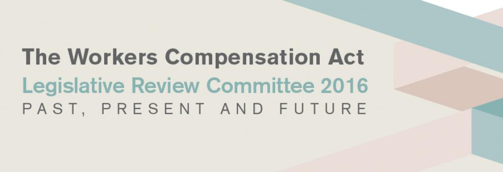 The Workers Compensation Act Legislative Review Committee 2016 – Past, Present and Future